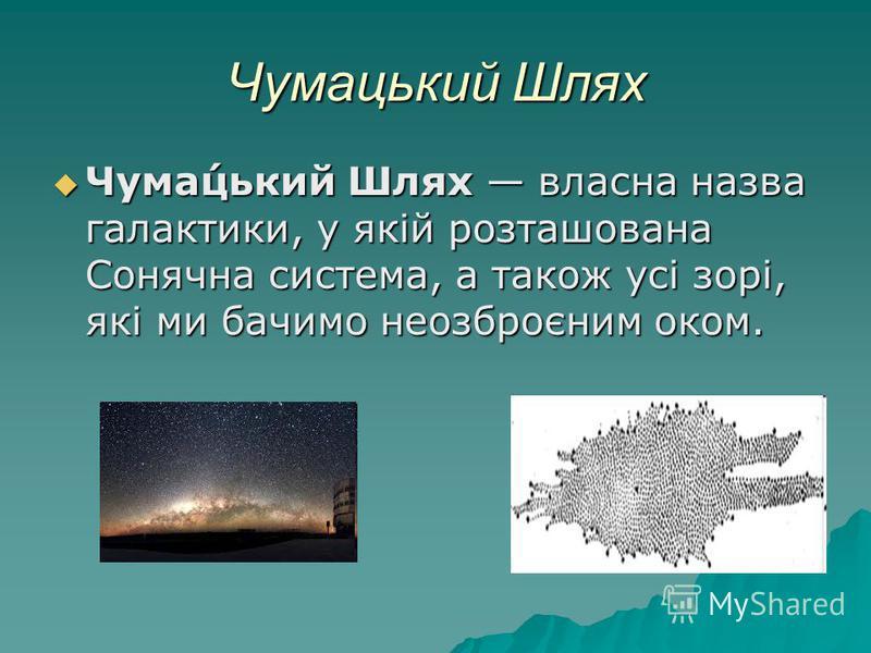 Чумацький Шлях Чума́цький Шлях власна назва галактики, у якій розташована Сонячна система, а також усі зорі, які ми бачимо неозброєним оком. Чума́цький Шлях власна назва галактики, у якій розташована Сонячна система, а також усі зорі, які ми бачимо н