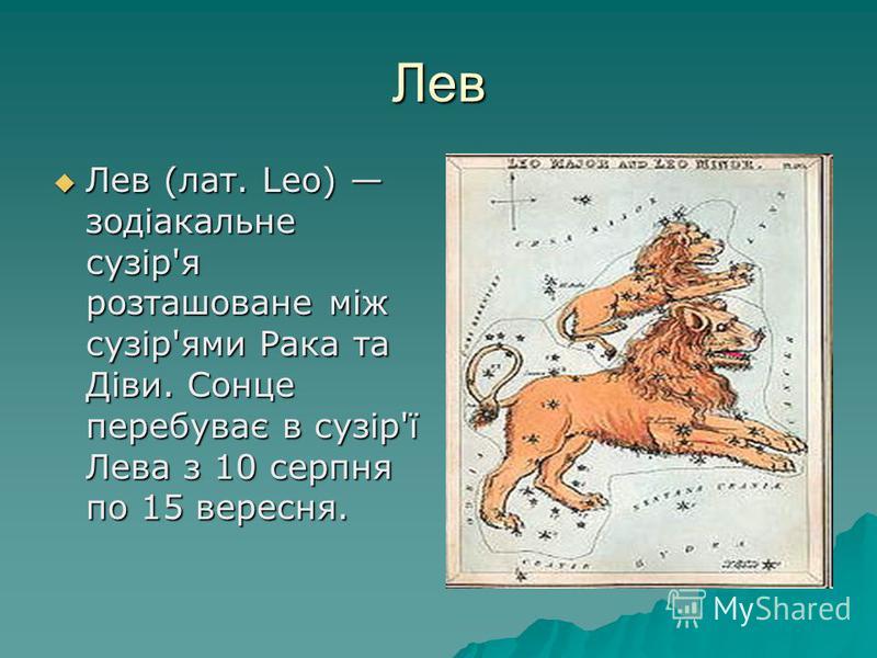 Лев Лев (лат. Leo) зодіакальне сузір'я розташоване між сузір'ями Рака та Діви. Сонце перебуває в сузір'ї Лева з 10 серпня по 15 вересня. Лев (лат. Leo) зодіакальне сузір'я розташоване між сузір'ями Рака та Діви. Сонце перебуває в сузір'ї Лева з 10 се