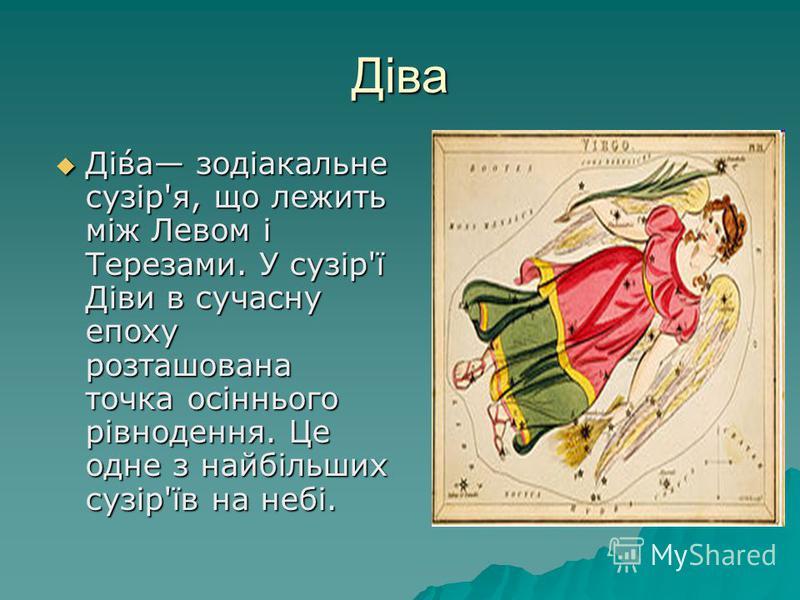 Діва Ді́ва зодіакальне сузір'я, що лежить між Левом і Терезами. У сузір'ї Діви в сучасну епоху розташована точка осіннього рівнодення. Це одне з найбільших сузір'їв на небі. Ді́ва зодіакальне сузір'я, що лежить між Левом і Терезами. У сузір'ї Діви в