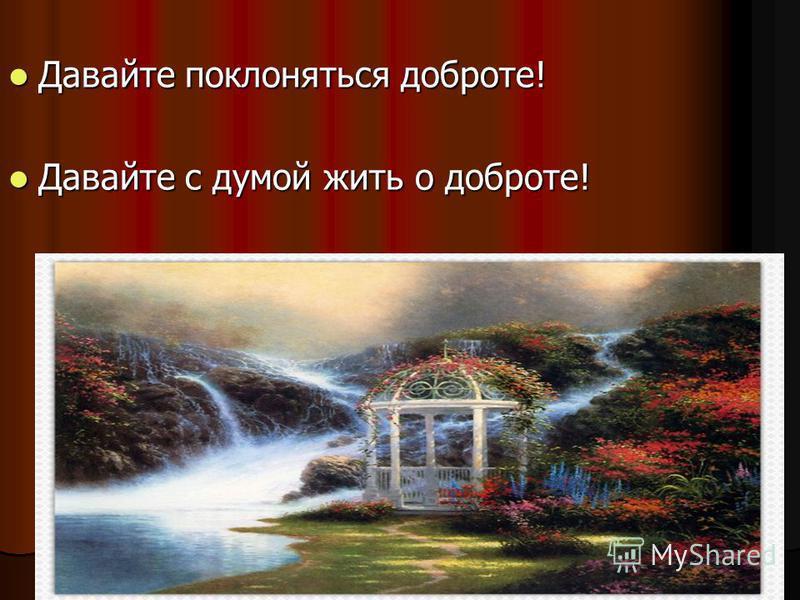 Давайте поклоняться доброте! Давайте поклоняться доброте! Давайте с думой жить о доброте! Давайте с думой жить о доброте!