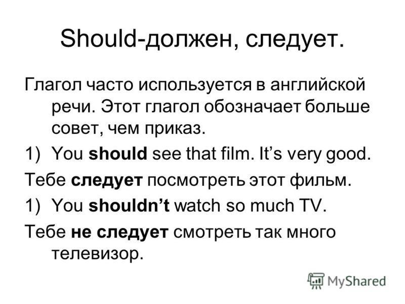 Should-должен, следует. Глагол часто используется в английской речи. Этот глагол обозначает больше совет, чем приказ. 1)You should see that film. Its very good. Тебе следует посмотреть этот фильм. 1)You shouldnt watch so much TV. Тебе не следует смот