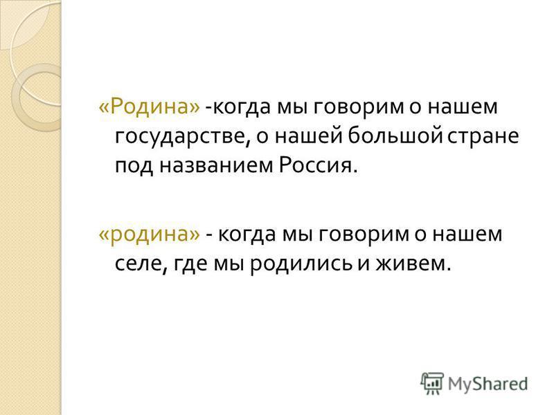 « Родина » - когда мы говорим о нашем государстве, о нашей большой стране под названием Россия. « родина » - когда мы говорим о нашем селе, где мы родились и живем.