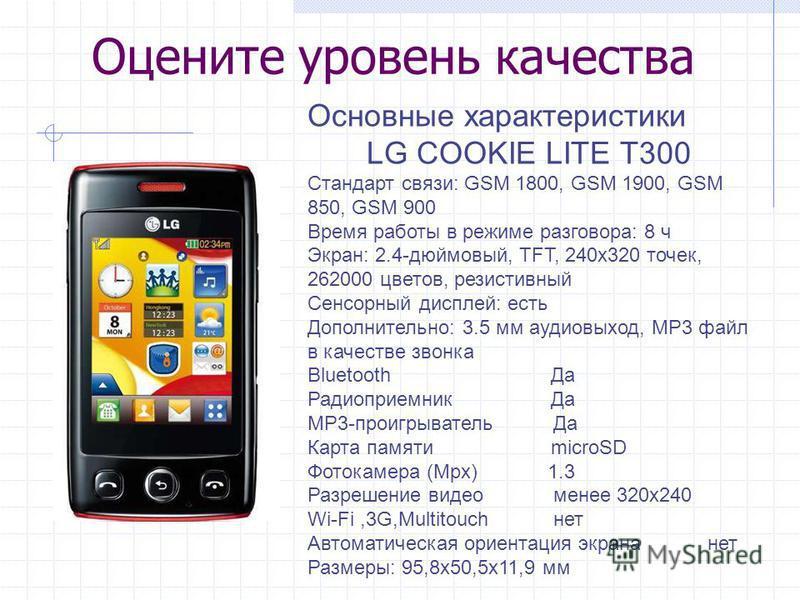 Оцените уровень качества Основные характеристики LG COOKIE LITE T300 Стандарт связи: GSM 1800, GSM 1900, GSM 850, GSM 900 Время работы в режиме разговора: 8 ч Экран: 2.4-дюймовый, TFT, 240 х 320 точек, 262000 цветов, резистивный Сенсорный дисплей: ес