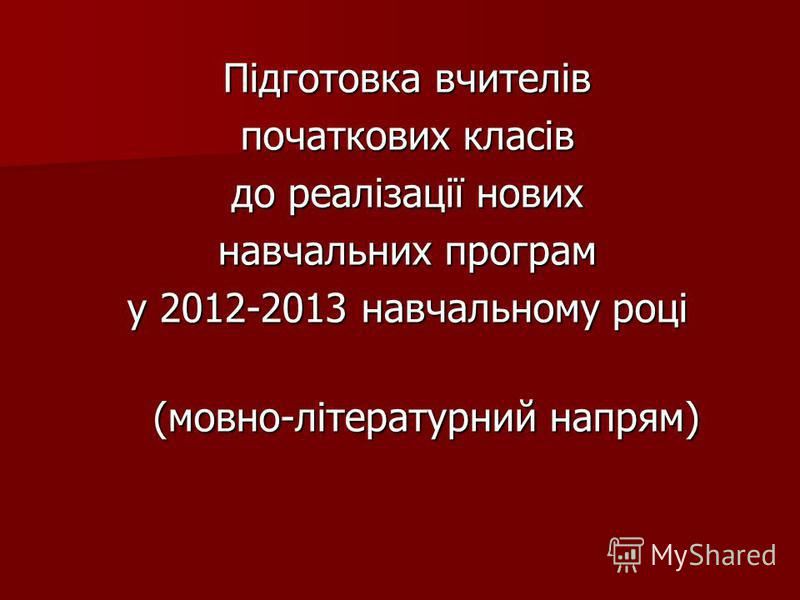 Підготовка вчителів початкових класів до реалізації нових навчальних програм у 2012-2013 навчальному році (мовно-літературний напрям) (мовно-літературний напрям)