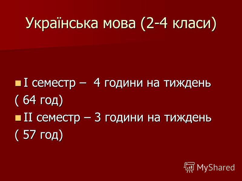 Українська мова (2-4 класи) І семестр – 4 години на тиждень І семестр – 4 години на тиждень ( 64 год) ІІ семестр – 3 години на тиждень ІІ семестр – 3 години на тиждень ( 57 год)