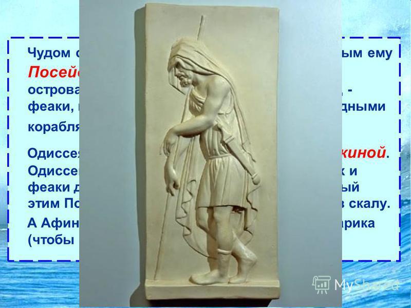 Одиссея Чудом спасшись от бури, поднятой враждебным ему Посейдоном, Одиссей выплывает на берег острова Схарии, где живёт счастливый народ - феаки, мореплаватели со сказочно быстроходными кораблями. Одиссея радушно встречает царь феаков Алкиной. Одисс