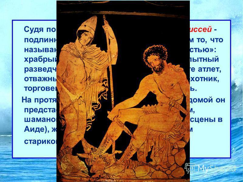 Одиссея Судя по обеим гомеровским поэмам, Одиссей - подлинно эпический герой и вместе с тем то, что называют «всесторонне развитой личностью»: храбрый воин и умный военачальник, опытный разведчик, первый в кулачном бою и беге атлет, отважный мореход,