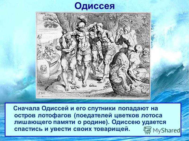 Одиссея Сначала Одиссей и его спутники попадают на остров лотофагов (поедателей цветков лотоса лишающего памяти о родине). Одиссею удается спастись и увести своих товарищей.