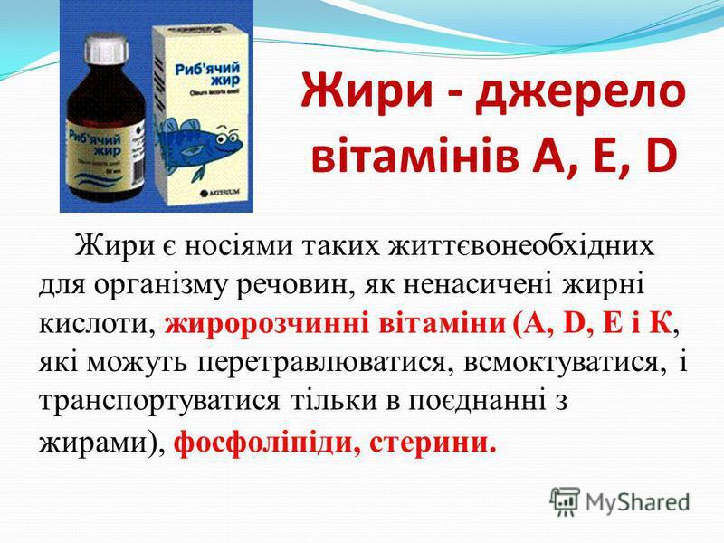 Жири - джерело вітамінів А, Е, D Жири є носіями таких життєвонеобхідних для організму речовин, як ненасичені жирні кислоти, жиророзчинні вітаміни (А, D, E і К, які можуть перетравлюватися, всмоктуватися, і транспортуватися тільки в поєднанні з жирами