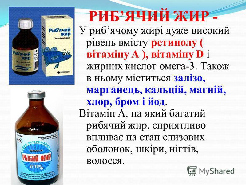 РИБЯЧИЙ ЖИР - У рибячому жирі дуже високий рівень вмісту ретинолу ( вітаміну А ), вітаміну D і жирних кислот омега-3. Також в ньому міститься залізо, марганець, кальцій, магній, хлор, бром і йод. Вітамін А, на який багатий рибячий жир, сприятливо впл
