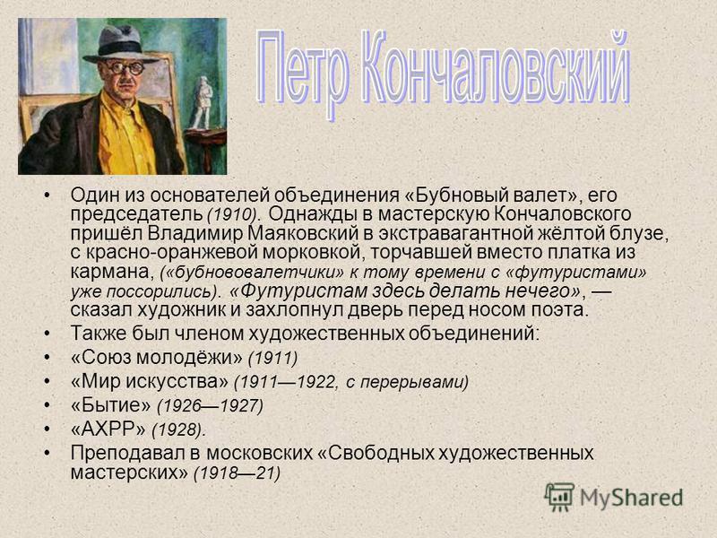 Один из основателей объединения «Бубновый валет», его председатель (1910). Однажды в мастерскую Кончаловского пришёл Владимир Маяковский в экстравагантной жёлтой блузе, с красно-оранжевой морковкой, торчавшей вместо платка из кармана, («бубнововалетч
