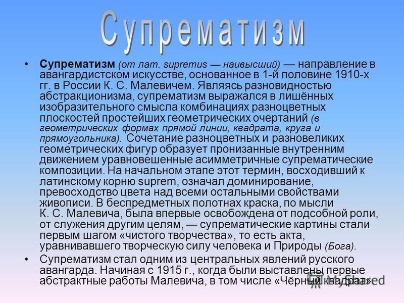 Супрематизм (от лат. supremus наивысший) направление в авангардистском искусстве, основанное в 1-й половине 1910-х гг. в России К. С. Малевичем. Являясь разновидностью абстракционизма, супрематизм выражался в лишённых изобразительного смысла комбинац