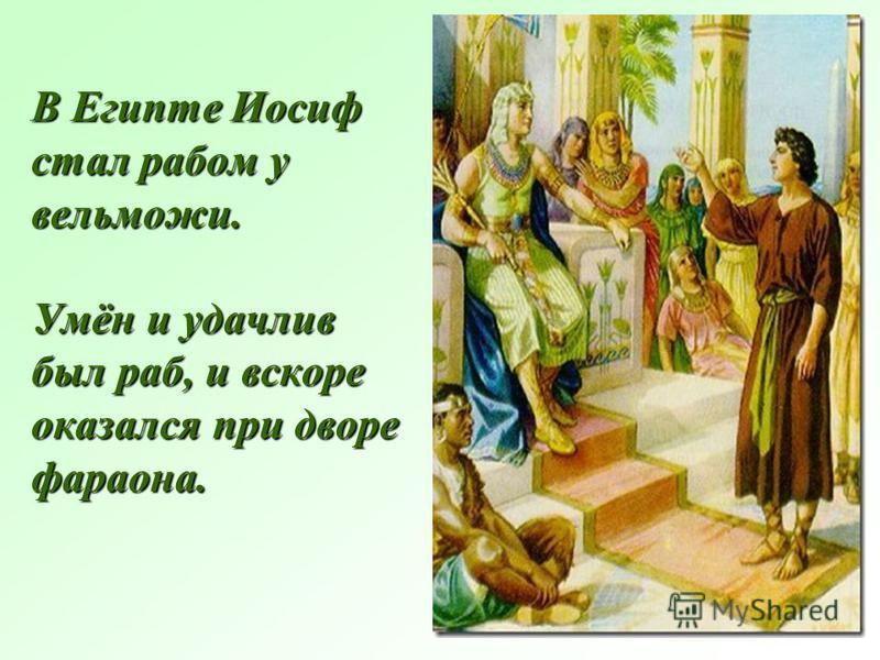 В Египте Иосиф стал рабом у вельможи. Умён и удачлив был раб, и вскоре оказался при дворе фараона.