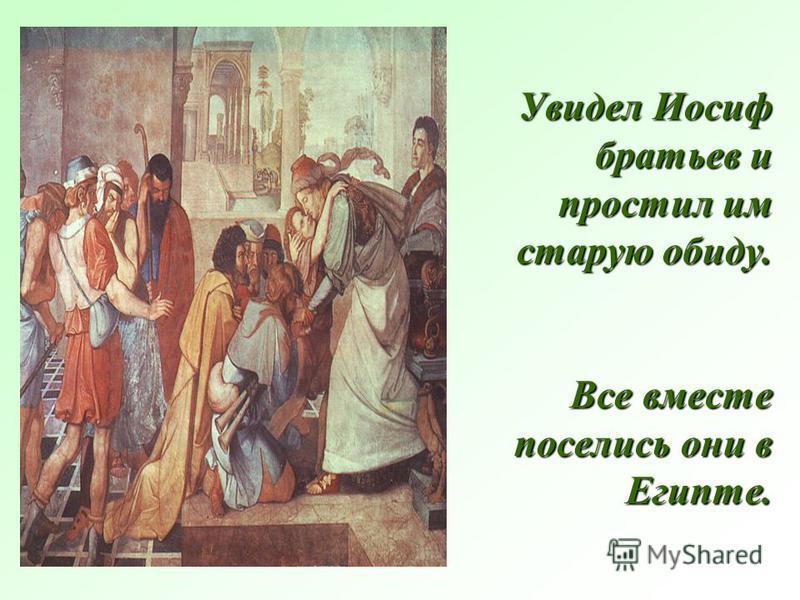 Увидел Иосиф братьев и простил им старую обиду. Все вместе поселись они в Египте.