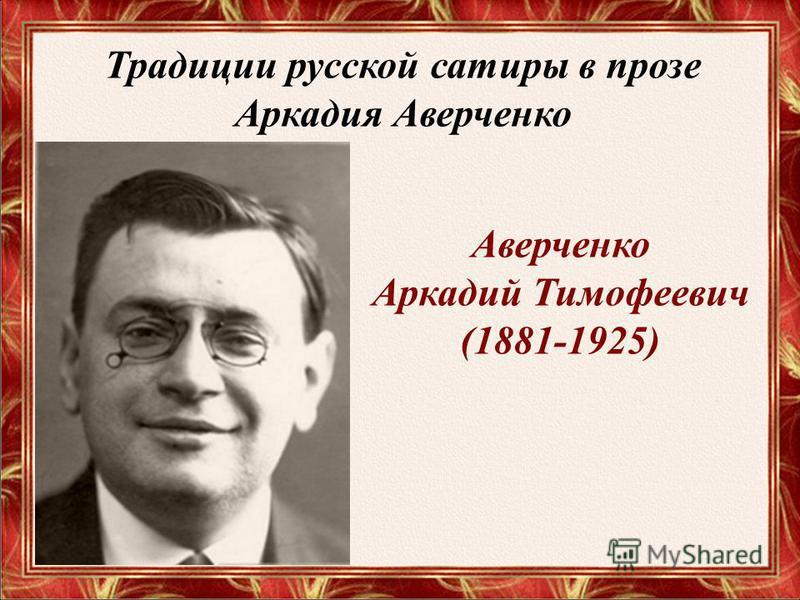 Традиции русской сатиры в прозе Аркадия Аверченко Аверченко Аркадий Тимофеевич (1881-1925)