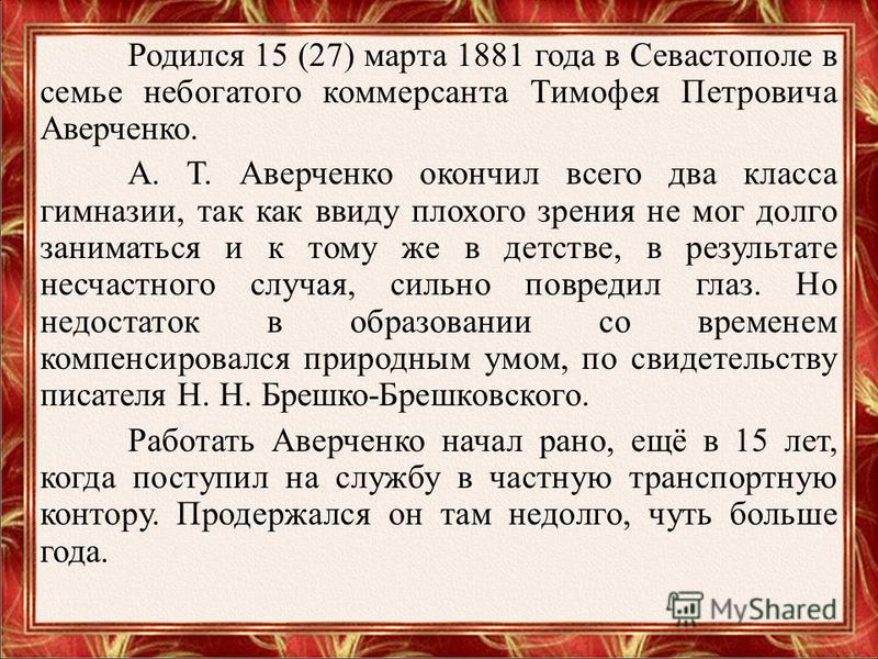 Родился 15 (27) марта 1881 года в Севастополе в семье небогатого коммерсанта Тимофея Петровича Аверченко. А. Т. Аверченко окончил всего два класса гимназии, так как ввиду плохого зрения не мог долго заниматься и к тому же в детстве, в результате несч