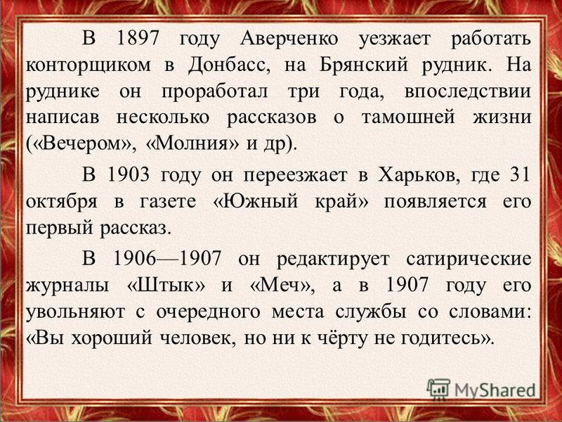 В 1897 году Аверченко уезжает работать конторщиком в Донбасс, на Брянский рудник. На руднике он проработал три года, впоследствии написав несколько рассказов о тамошней жизни («Вечером», «Молния» и др). В 1903 году он переезжает в Харьков, где 31 окт