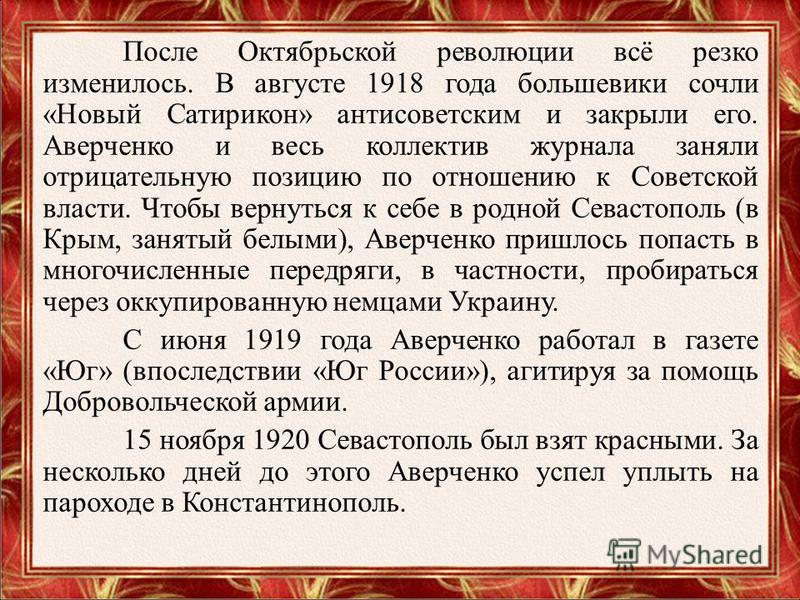 После Октябрьской революции всё резко изменилось. В августе 1918 года большевики сочли «Новый Сатирикон» антисоветским и закрыли его. Аверченко и весь коллектив журнала заняли отрицательную позицию по отношению к Советской власти. Чтобы вернуться к с