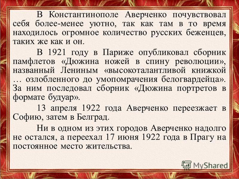 В Константинополе Аверченко почувствовал себя более-менее уютно, так как там в то время находилось огромное количество русских беженцев, таких же как и он. В 1921 году в Париже опубликовал сборник памфлетов «Дюжина ножей в спину революции», названный