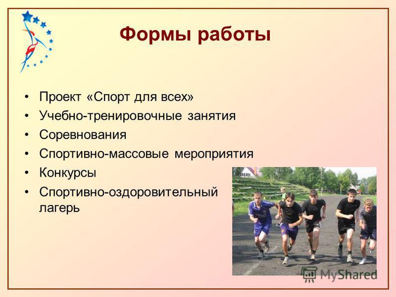 Формы работы Проект «Спорт для всех» Учебно-тренировочные занятия Соревнования Спортивно-массовые мероприятия Конкурсы Спортивно-оздоровительный лагерь