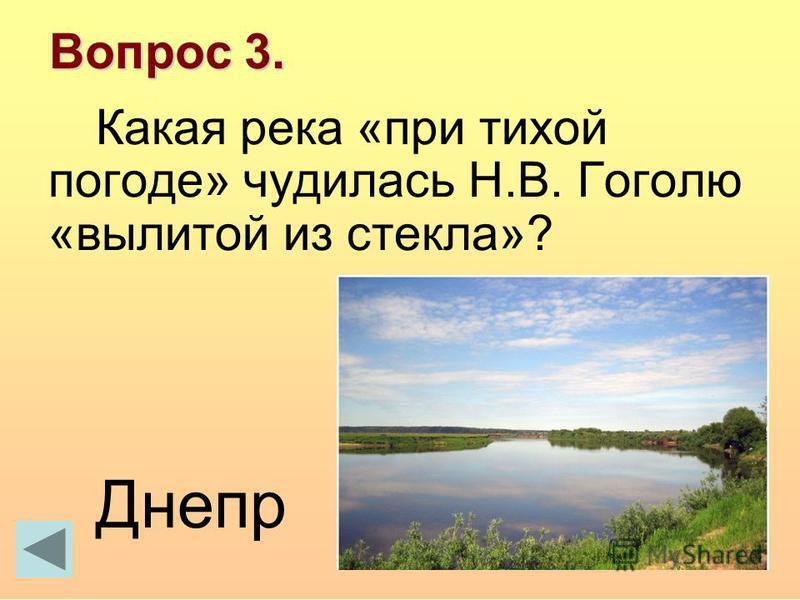 Вопрос 3. Какая река «при тихой погоде» чудилась Н.В. Гоголю «вылитой из стекла»? Днепр