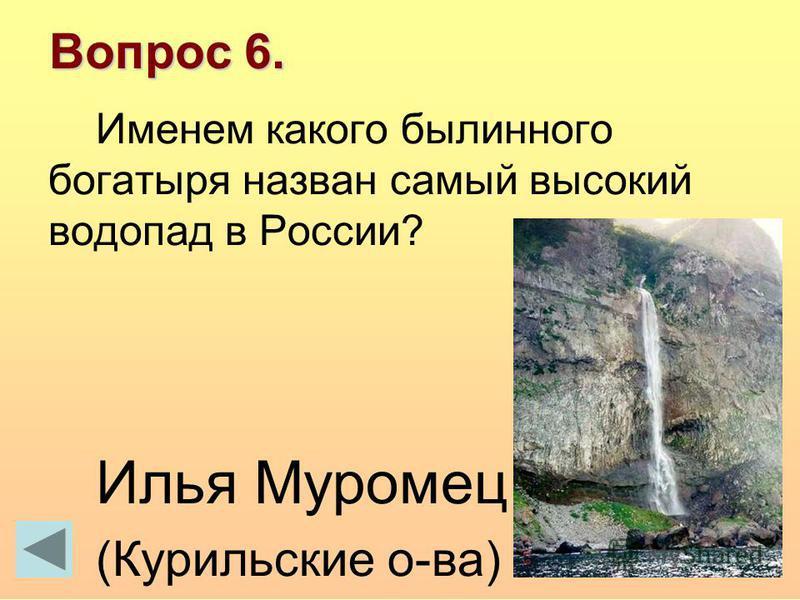 Вопрос 6. Именем какого былинного богатыря назван самый высокий водопад в России? Илья Муромец (Курильские о-ва)