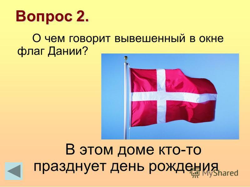 Вопрос 2. О чем говорит вывешенный в окне флаг Дании? В этом доме кто-то празднует день рождения