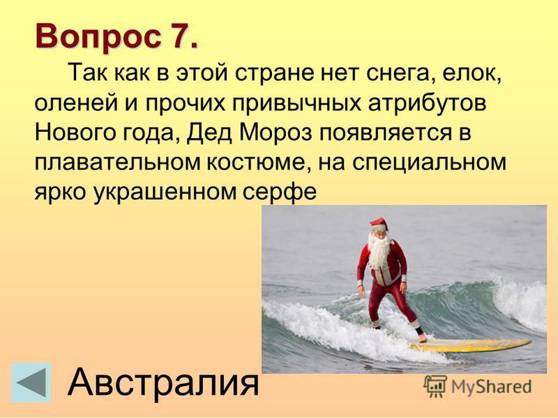 Вопрос 7. Так как в этой стране нет снега, елок, оленей и прочих привычных атрибутов Нового года, Дед Мороз появляется в плавательном костюме, на специальном ярко украшенном серве Австралия