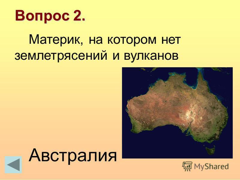 Вопрос 2. Материк, на котором нет землетрясений и вулканов Австралия