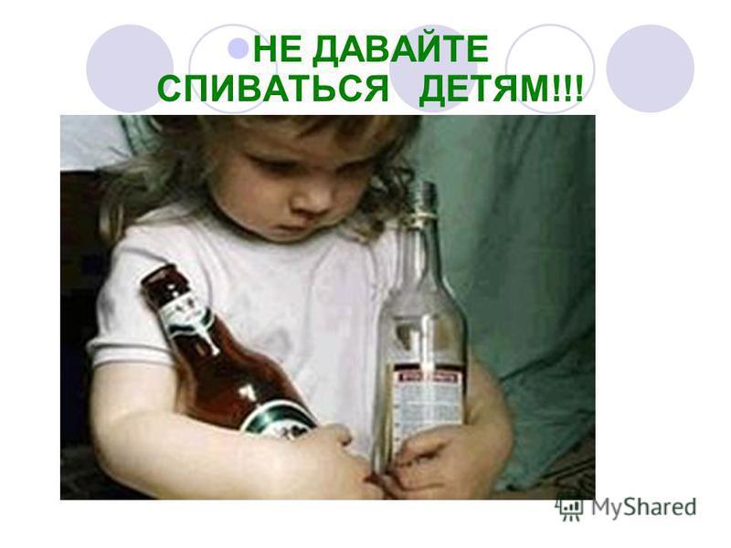 НЕ ДАВАЙТЕ СПИВАТЬСЯ ДЕТЯМ!!!