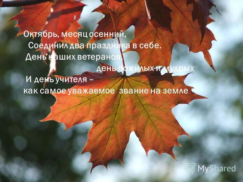 . Октябрь, месяц осенний, Соединил два праздника в себе. День наших ветеранов, день пожилых и мудрых И день учителя – как самое уважаемое звание на земле