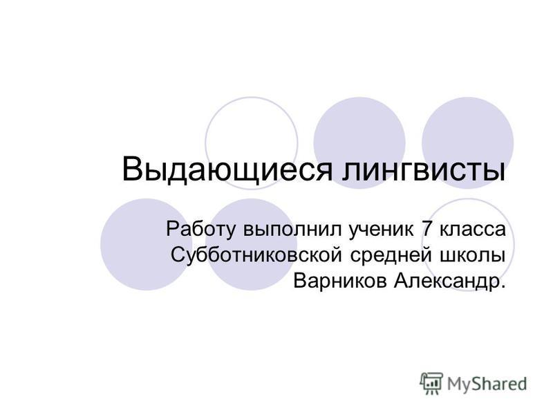 Выдающиеся лингвисты Работу выполнил ученик 7 класса Субботниковской средней школы Варников Александр.