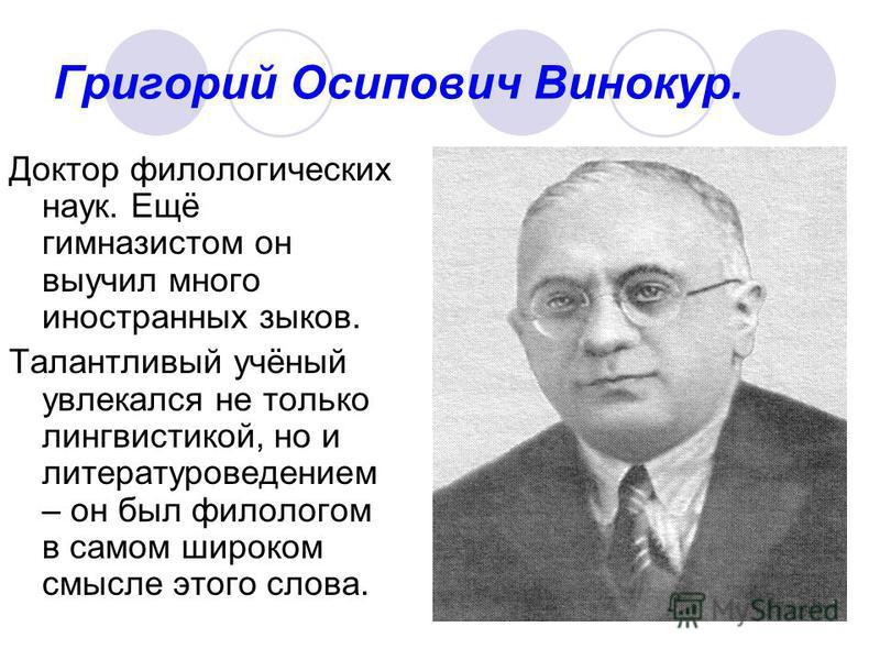 Григорий Осипович Винокур. Доктор филологических наук. Ещё гимназистом он выучил много иностранных зыков. Талантливый учёный увлекался не только лингвистикой, но и литературоведением – он был филологом в самом широком смысле этого слова.