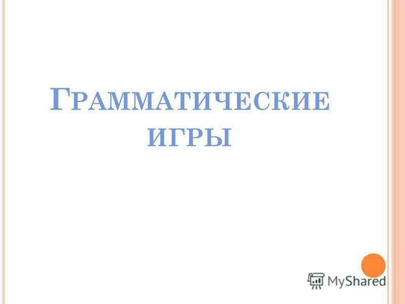 Г РАММАТИЧЕСКИЕ ИГРЫ