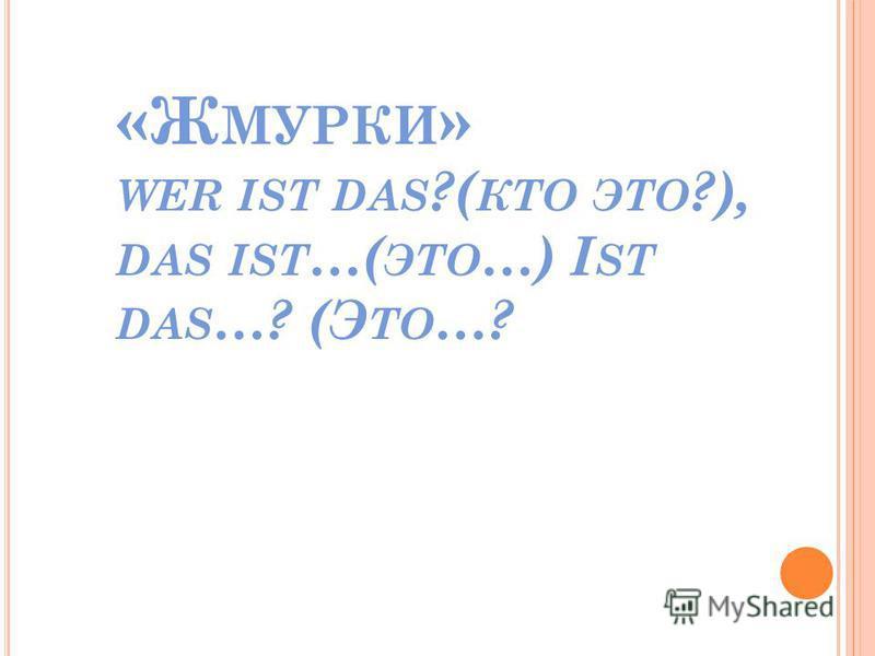 «Ж МУРКИ » WER IST DAS ?( КТО ЭТО ?), DAS IST …( ЭТО …) I ST DAS …? (Э ТО …?