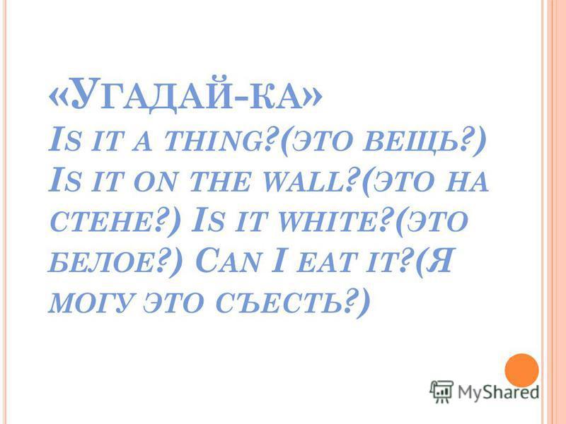 «У ГАДАЙ - КА » I S IT A THING ?( ЭТО ВЕЩЬ ?) I S IT ON THE WALL ?( ЭТО НА СТЕНЕ ?) I S IT WHITE ?( ЭТО БЕЛОЕ ?) C AN I EAT IT ?(Я МОГУ ЭТО СЪЕСТЬ ?)