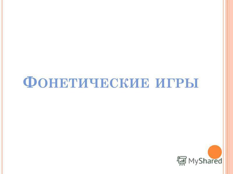 Ф ОНЕТИЧЕСКИЕ ИГРЫ