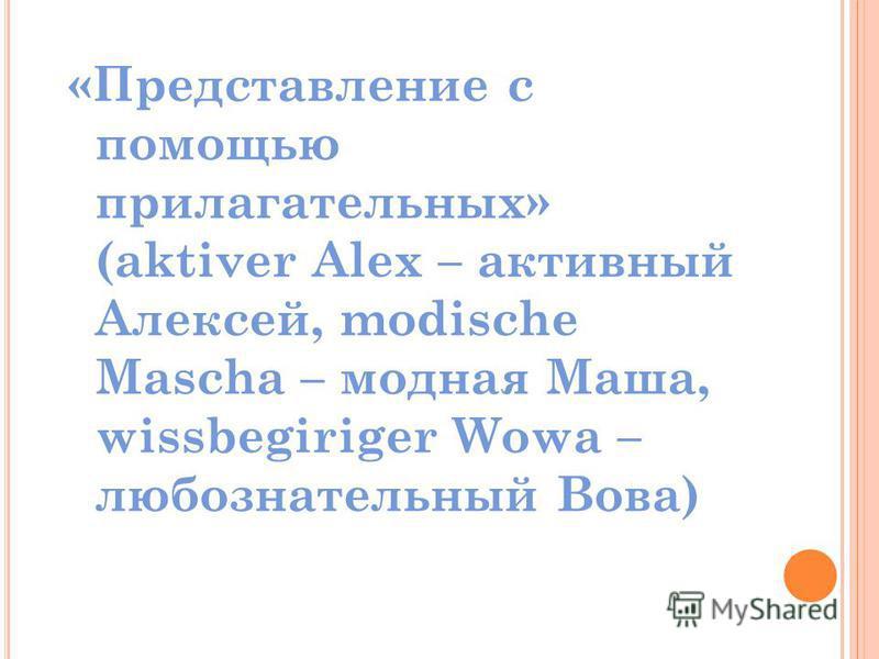 «Представление с помощью прилагательных» (aktiver Alex – активный Алексей, modische Mascha – модная Маша, wissbegiriger Wowa – любознательный Вова)