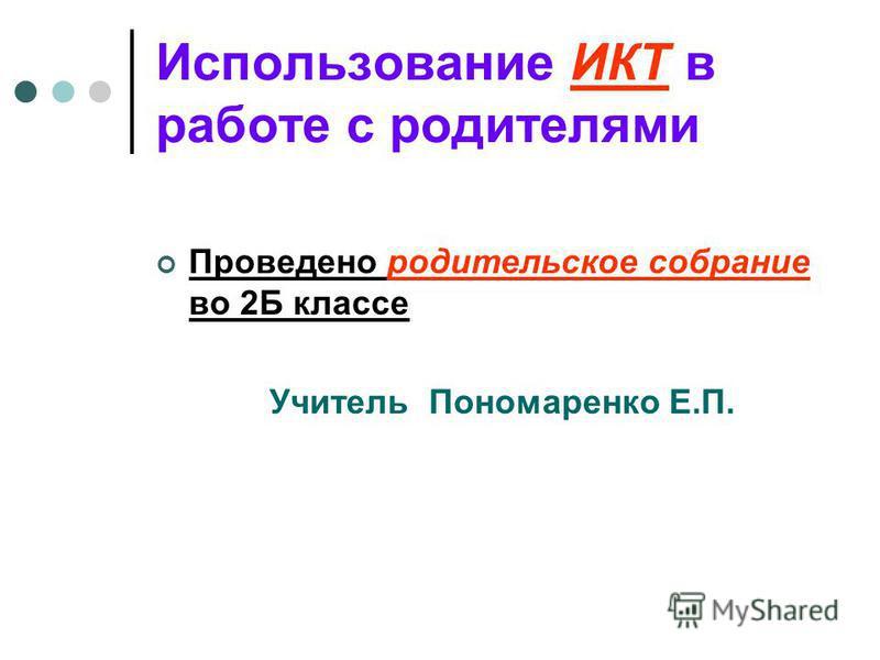Использование ИКТ в работе с родителями Проведено родительское собрание во 2Б классе Учитель Пономаренко Е.П.