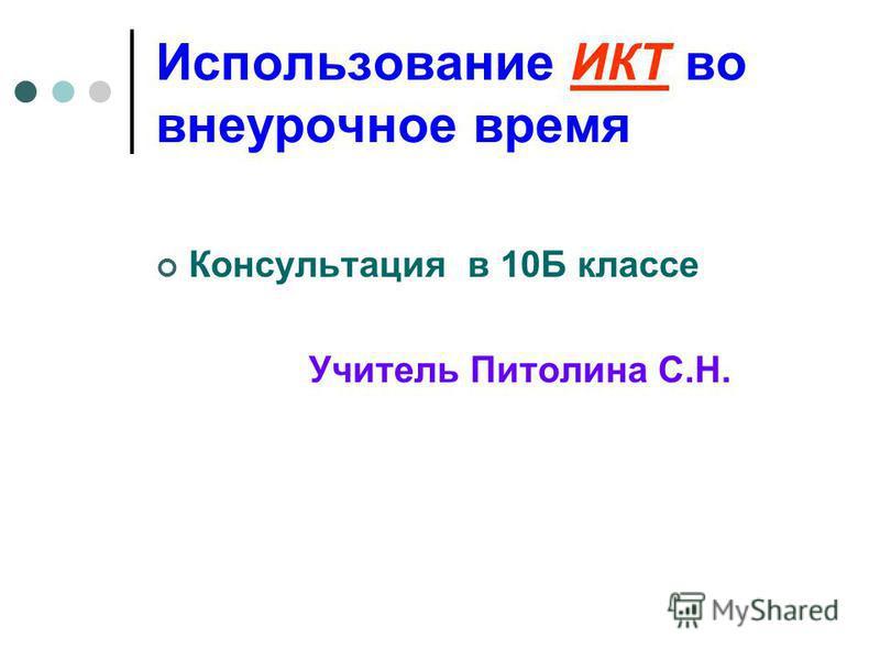 Использование ИКТ во внеурочное время Консультация в 10Б классе Учитель Питолина С.Н.