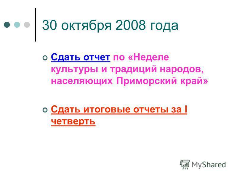 30 октября 2008 года Сдать отчет по «Неделе культуры и традиций народов, населяющих Приморский край» Сдать итоговые отчеты за I четверть