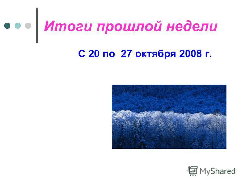 Итоги прошлой недели С 20 по 27 октября 2008 г.