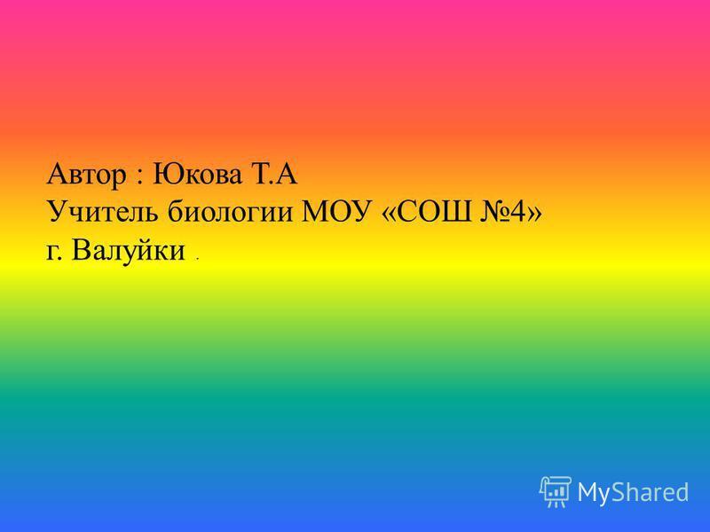 Автор : Юкова Т.А Учитель биологии МОУ «СОШ 4» г. Валуйки.