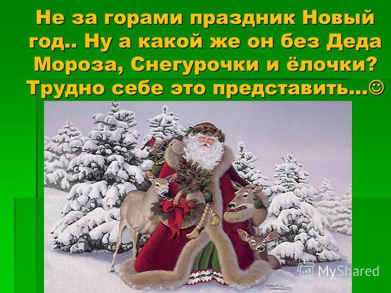 Не за горами праздник Новый год.. Ну а какой же он без Деда Мороза, Снегурочки и ёлочки? Трудно себе это представить… Не за горами праздник Новый год.. Ну а какой же он без Деда Мороза, Снегурочки и ёлочки? Трудно себе это представить…