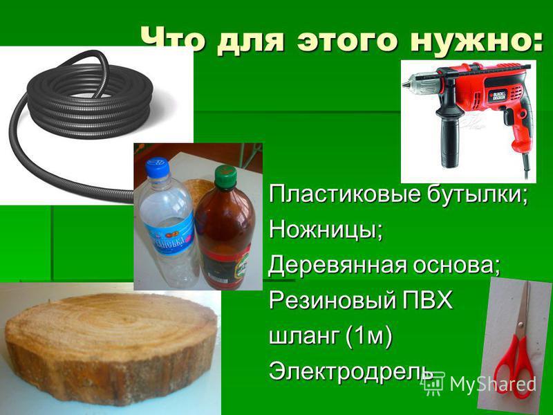 Что для этого нужно: Пластиковые бутылки; Ножницы; Деревянная основа; Резиновый ПВХ шланг (1 м) Электродрель