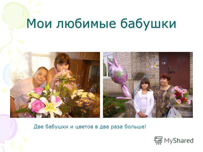 Мои любимые бабушки Две бабушки и цветов в два раза больше!