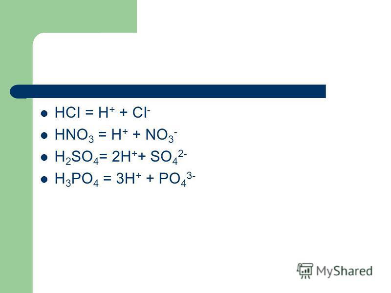HCI = H + + CI - HNO 3 = H + + NO 3 - H 2 SO 4 = 2H + + SO 4 2- H 3 PO 4 = 3H + + PO 4 3-