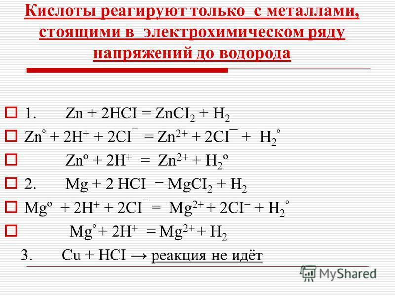 Кислоты реагируют только с металлами, стоящими в электрохимическом ряду напряжений до водорода 1. Zn + 2HCI = ZnCI 2 + H 2 Zn º + 2H + + 2CI ¯ = Zn 2+ + 2CI¯ + H 2 º Znº + 2H + = Zn 2+ + H 2 º 2. Mg + 2 HCI = MgCI 2 + H 2 Mgº + 2H + + 2CI ¯ = Mg 2+ +