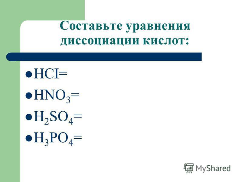 Составьте уравнения диссоциации кислот: HCI= HNO 3 = H 2 SO 4 = H 3 PO 4 =