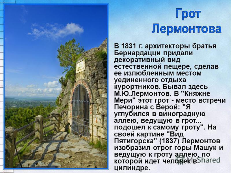 В 1831 г. архитекторы братья Бернардацци придали декоративный вид естественной пещере, сделав ее излюбленным местом уединенного отдыха курортников. Бывал здесь М.Ю.Лермонтов. В